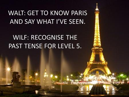 WALT: GET TO KNOW PARIS AND SAY WHAT I'VE SEEN. WILF: RECOGNISE THE PAST TENSE FOR LEVEL 5.