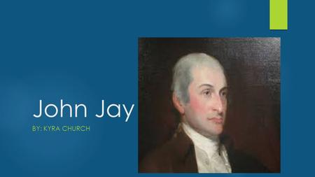 John Jay BY: KYRA CHURCH. My presentation is going to be about a great man. He had a family to worry about when he was gone doing the great things he.