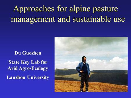 Approaches for alpine pasture management and sustainable use Du Guozhen State Key Lab for Arid Agro-Ecology Lanzhou University.