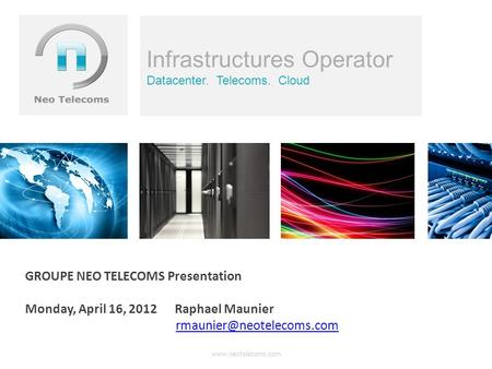 Infrastructures Operator Datacenter. Telecoms. Cloud GROUPE NEO TELECOMS Presentation Monday, April 16, 2012 Raphael Maunier