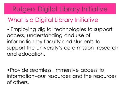 Rutgers Digital Library Initiative What is a Digital Library Initiative Employing digital technologies to support access, understanding and use of information.