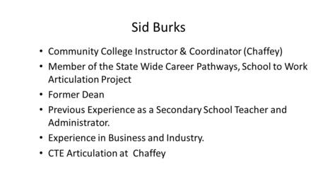 Sid Burks Community College Instructor & Coordinator (Chaffey) Member of the State Wide Career Pathways, School to Work Articulation Project Former Dean.