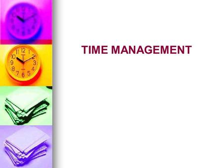 TIME MANAGEMENT. Everyone has the same amount of time 60 minutes per hour 60 minutes per hour 1,440 minutes per day 1,440 minutes per day 525,600 minutes.