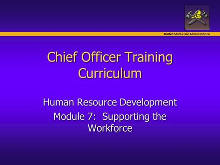 United States Fire Administration Chief Officer Training Curriculum Human Resource Development Module 7: Supporting the Workforce.