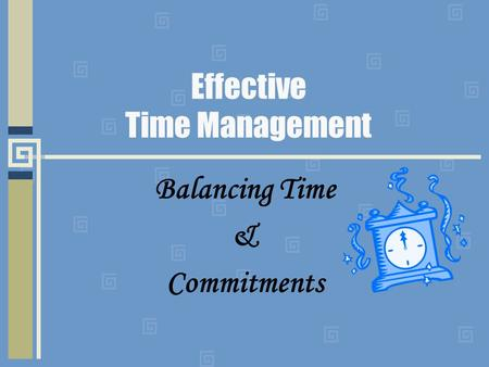 Effective Time Management Balancing Time & Commitments.