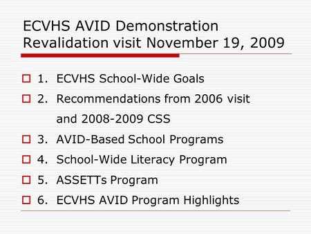 ECVHS AVID Demonstration Revalidation visit November 19, 2009  1. ECVHS School-Wide Goals  2. Recommendations from 2006 visit and 2008-2009 CSS  3.