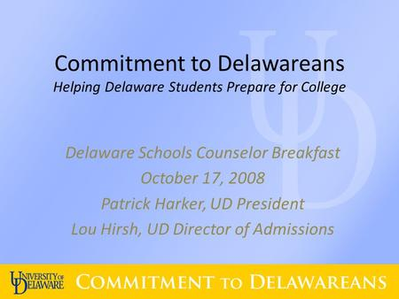 Commitment to Delawareans Helping Delaware Students Prepare for College Delaware Schools Counselor Breakfast October 17, 2008 Patrick Harker, UD President.
