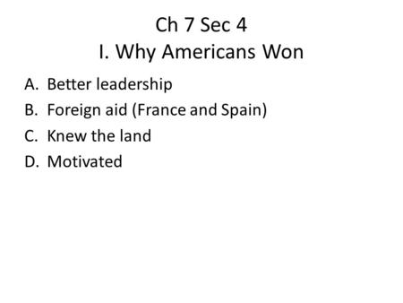 Ch 7 Sec 4 I. Why Americans Won A.Better leadership B.Foreign aid (France and Spain) C.Knew the land D.Motivated.