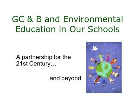 GC & B and Environmental Education in Our Schools A partnership for the 21st Century… and beyond.