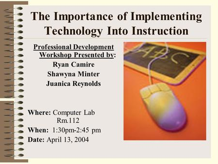 The Importance of Implementing Technology Into Instruction Professional Development Workshop Presented by: Ryan Camire Shawyna Minter Juanica Reynolds.
