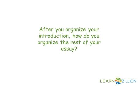 After you organize your introduction, how do you organize the rest of your essay?