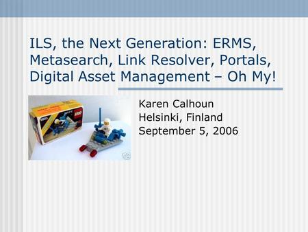 ILS, the Next Generation: ERMS, Metasearch, Link Resolver, Portals, Digital Asset Management – Oh My! Karen Calhoun Helsinki, Finland September 5, 2006.