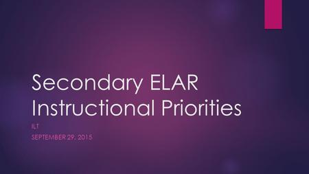 Secondary ELAR Instructional Priorities ILT SEPTEMBER 29, 2015.