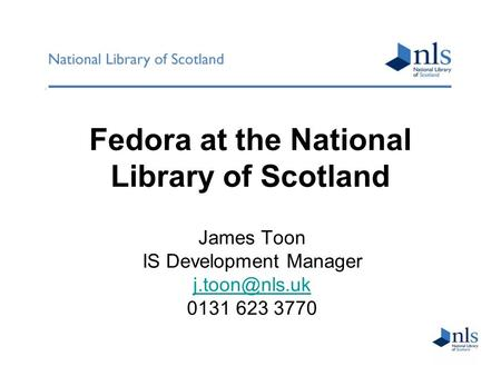 Fedora at the National Library of Scotland James Toon IS Development Manager 0131 623 3770.