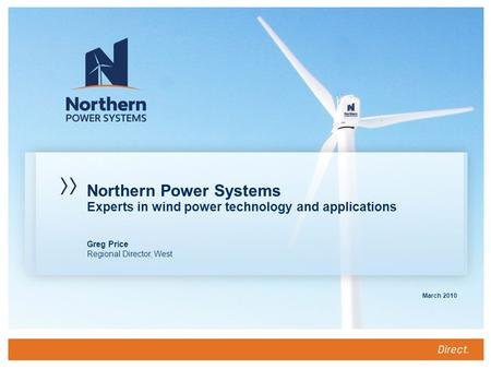 Greg Price Regional Director, West March 2010 Northern Power Systems Experts in wind power technology and applications.