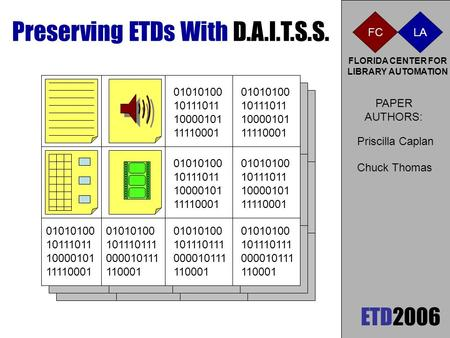 ETD2006 Preserving ETDs With D.A.I.T.S.S. FLORIDA CENTER FOR LIBRARY AUTOMATION FC LA 01010100 10111011 10000101 11110001 PAPER AUTHORS: Chuck Thomas Priscilla.
