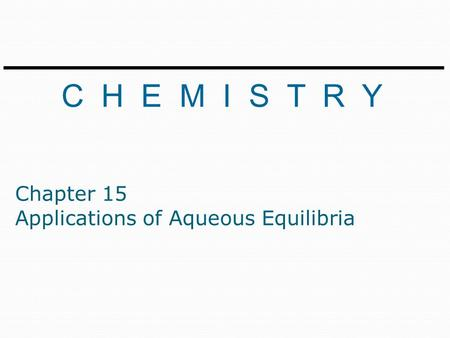 C H E M I S T R Y Chapter 15 Applications of Aqueous Equilibria.