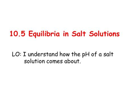 10.5 Equilibria in Salt Solutions LO: I understand how the pH of a salt solution comes about.