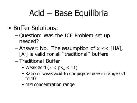 Acid – Base Equilibria Buffer Solutions: –Question: Was the ICE Problem set up needed? –Answer: No. The assumption of x << [HA], [A - ] is valid for all.