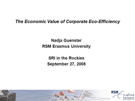 The Economic Value of Corporate Eco-Efficiency Nadja Guenster RSM Erasmus University SRI in the Rockies September 27, 2005.