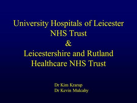 University Hospitals of Leicester NHS Trust & Leicestershire and Rutland Healthcare NHS Trust Dr Kim Krarup Dr Kevin Mulcahy.