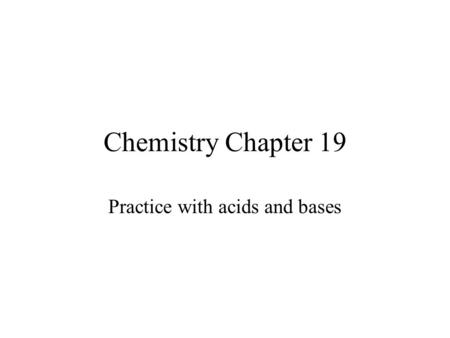Chemistry Chapter 19 Practice with acids and bases.