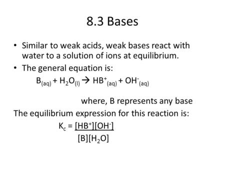 8.3 Bases Similar to weak acids, weak bases react with water to a solution of ions at equilibrium. The general equation is: B (aq) + H 2 O (l)  HB + (aq)