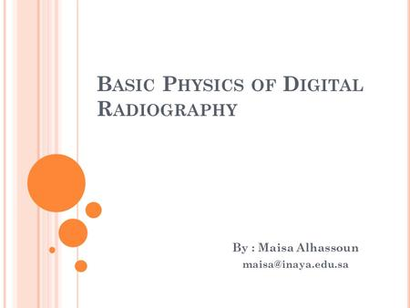 B ASIC P HYSICS OF D IGITAL R ADIOGRAPHY By : Maisa Alhassoun
