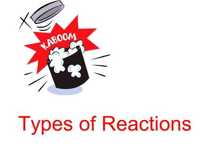 Types of Reactions. Recall A + B  C + D A and B are called reactants  Means 'yields' C and D are called products.