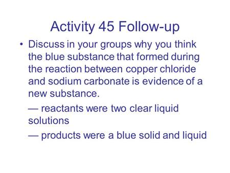 Activity 45 Follow-up Discuss in your groups why you think the blue substance that formed during the reaction between copper chloride and sodium carbonate.
