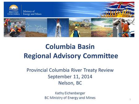 Columbia Basin Regional Advisory Committee Provincial Columbia River Treaty Review September 11, 2014 Nelson, BC Kathy Eichenberger BC Ministry of Energy.