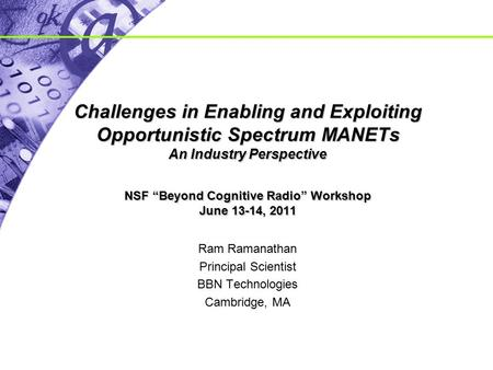"Challenges in Enabling and Exploiting Opportunistic Spectrum MANETs An Industry Perspective NSF ""Beyond Cognitive Radio"" Workshop June 13-14, 2011 Ram."