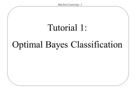 Machine Learning - 1 Tutorial 1: Optimal Bayes Classification.