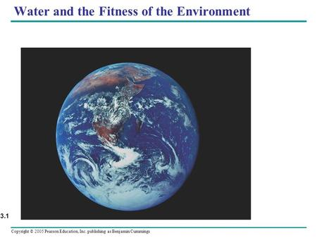 Copyright © 2005 Pearson Education, Inc. publishing as Benjamin Cummings Water and the Fitness of the Environment Figure 3.1.