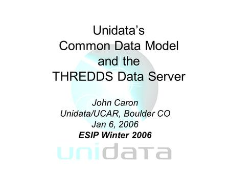 Unidata's Common Data Model and the THREDDS Data Server John Caron Unidata/UCAR, Boulder CO Jan 6, 2006 ESIP Winter 2006.