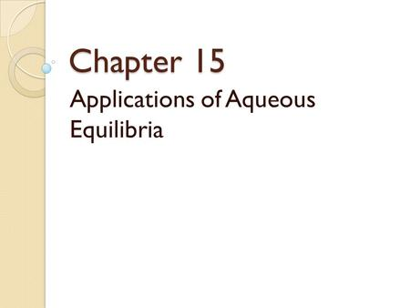 Chapter 15 Applications of Aqueous Equilibria. Catalyst Derive the Henderson Hasselbalch equation! DON'T LOOK AT YOUR NOTES.