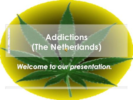 Addictions (The Netherlands) Welcome to our presentation.