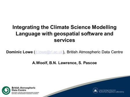 Integrating the Climate Science Modelling Language with geospatial software and services Dominic Lowe British Atmospheric Data