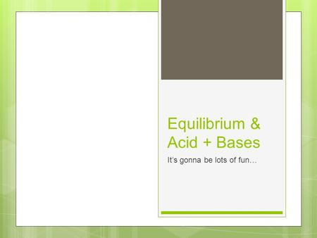 Equilibrium & Acid + Bases It's gonna be lots of fun…