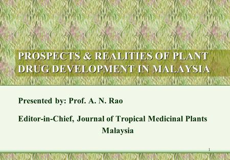 1 PROSPECTS & REALITIES OF PLANT DRUG DEVELOPMENT IN MALAYSIA Presented by: Prof. A. N. Rao Editor-in-Chief, Journal of Tropical Medicinal Plants Malaysia.