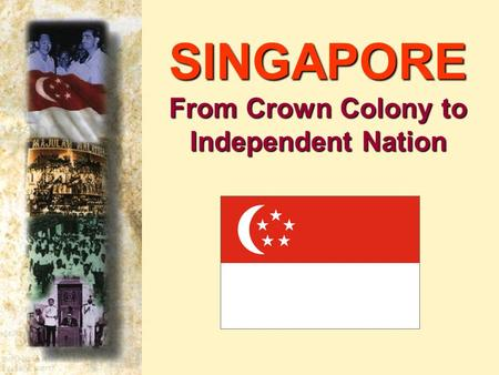 SINGAPORE From Crown Colony to Independent Nation.