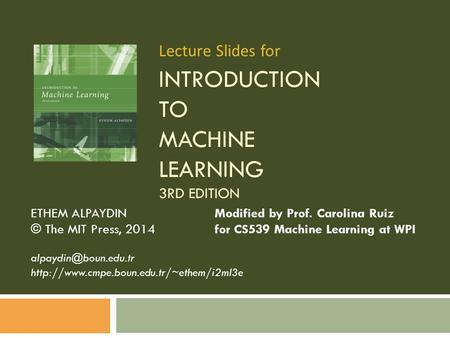 INTRODUCTION TO MACHINE LEARNING 3RD EDITION ETHEM ALPAYDIN Modified by Prof. Carolina Ruiz © The MIT Press, 2014 for CS539 Machine Learning at WPI