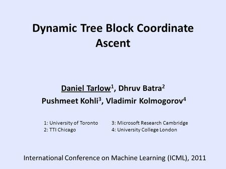 Dynamic Tree Block Coordinate Ascent Daniel Tarlow 1, Dhruv Batra 2 Pushmeet Kohli 3, Vladimir Kolmogorov 4 1: University of Toronto3: Microsoft Research.