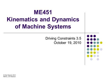 ME451 Kinematics and Dynamics of Machine Systems Driving Constraints 3.5 October 19, 2010 © Dan Negrut, 2010 ME451, UW-Madison.
