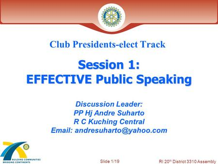 Slide 1/19 RI 20 th District 3310 Assembly Session 1: EFFECTIVE Public Speaking Club Presidents-elect Track Discussion Leader: PP Hj Andre Suharto R C.