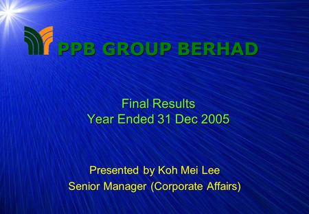 1 PPB GROUP BERHAD Final Results Year Ended 31 Dec 2005 Presented by Koh Mei Lee Senior Manager (Corporate Affairs)