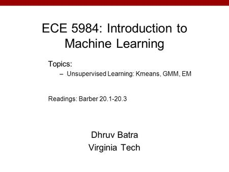 ECE 5984: Introduction to Machine Learning Dhruv Batra Virginia Tech Topics: –Unsupervised Learning: Kmeans, GMM, EM Readings: Barber 20.1-20.3.