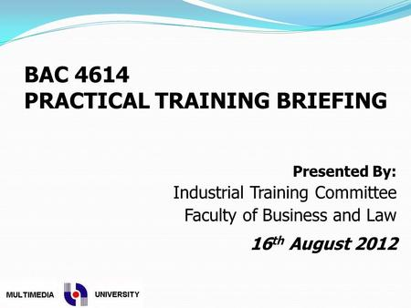 BAC 4614 PRACTICAL TRAINING BRIEFING Presented By: Industrial Training Committee Faculty of Business and Law 16 th August 2012.