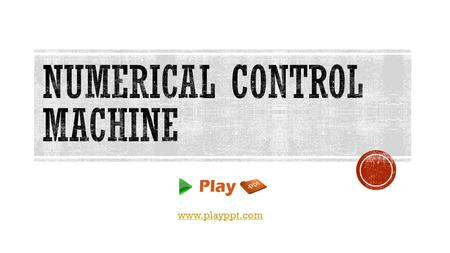Www.playppt.com.  Numerical Control machine is shortly called as NC machine.  A NC machine is an automation method, in which the machine tool control.