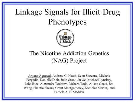 Linkage Signals for Illicit Drug Phenotypes The Nicotine Addiction Genetics (NAG) Project Arpana Agrawal, Andrew C. Heath, Scott Saccone, Michele Pergadia,